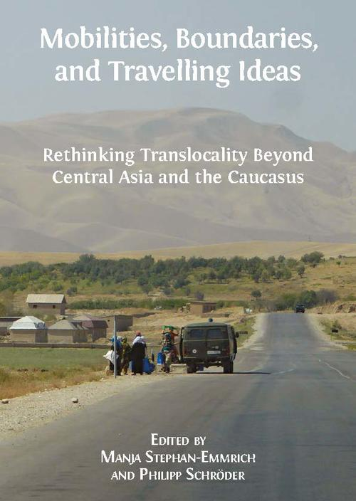 Manja Stephan-Emmrich and Philipp Schröder (eds.), Mobilities, Boundaries, and Travelling Ideas. Rethinking Translocality Beyond Central Asia and the Caucasus. Cambridge: Open Book Publishers, 2018.